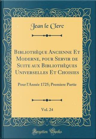 Bibliothèque Ancienne Et Moderne, pour Servir de Suite aux Bibliothèques Universelles Et Choisies, Vol. 24 by Jean Le Clerc
