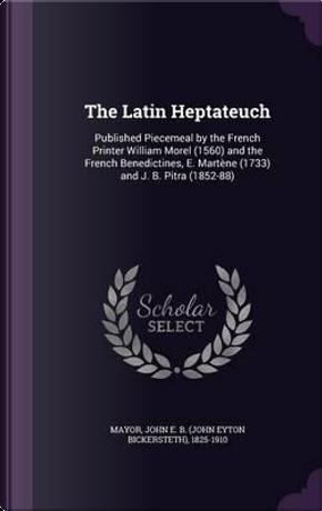 The Latin Heptateuch by John E B 1825-1910 Mayor