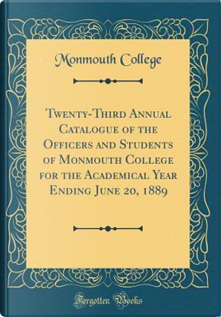 Twenty-Third Annual Catalogue of the Officers and Students of Monmouth College for the Academical Year Ending June 20, 1889 (Classic Reprint) by Monmouth College