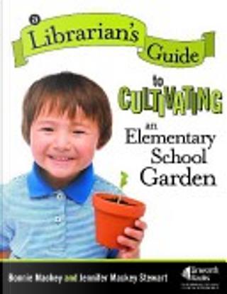 A Librarian's Guide to Cultivating an Elementary School Garden by Ph.D., Bonnie Mackey, Jennifer Mackey Stewart