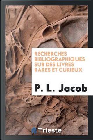 Recherches bibliographiques sur des livres rares et curieux by P. L. Jacob