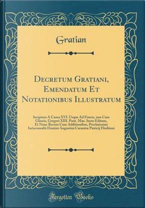 Decretum Gratiani, Emendatum Et Notationibus Illustratum by Gratian Gratian