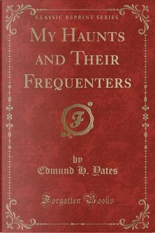 My Haunts and Their Frequenters (Classic Reprint) by Edmund H. Yates