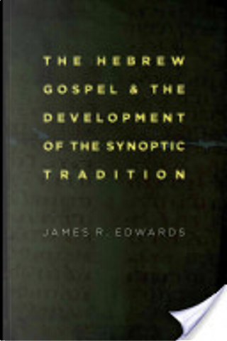 The Hebrew Gospel and the Development of the Synoptic Tradition by James R. Edwards
