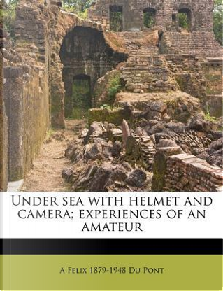 Under Sea with Helmet and Camera; Experiences of an Amateur by A Felix 1879 Du Pont