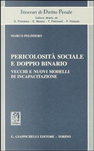 Pericolosità sociale e doppio binario. Vecchi e nuovi modelli di incapacitazione by Marco Pelissero