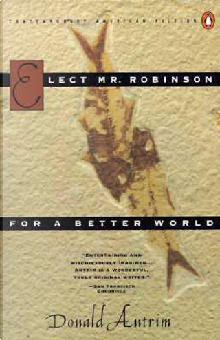 Elect Mr.Robinson For a Better World by Donald Antrim