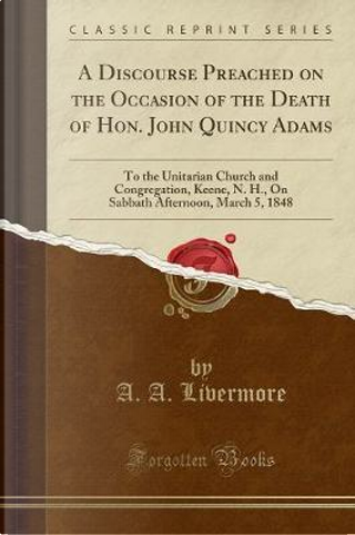 A Discourse Preached on the Occasion of the Death of Hon. John Quincy Adams by A. A. Livermore