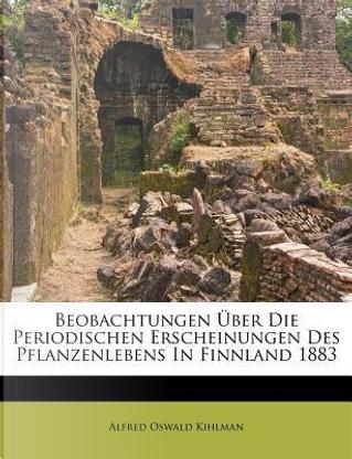 Beobachtungen Über Die Periodischen Erscheinungen Des Pflanzenlebens In Finnland 1883 by Alfred Oswald Kihlman