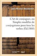 L'Art de Conjuguer, Ou Simples Modeles de Conjugaisons pour Tous les Verbes de la Langue Française by Bescherelle-l-N