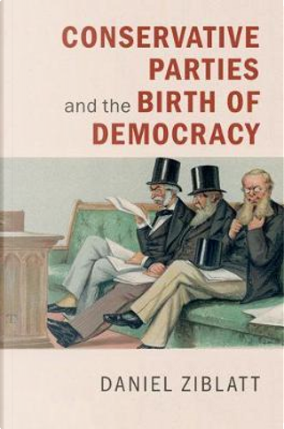 Conservative Parties and the Birth of Democracy by Daniel Ziblatt