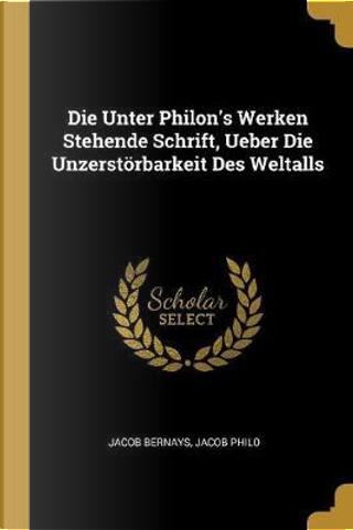 Die Unter Philon's Werken Stehende Schrift, Ueber Die Unzerstörbarkeit Des Weltalls by Jacob Bernays
