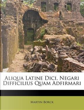 Aliqua Latine DICI, Negari Difficilius Quam Adfirmari by Martin Borck
