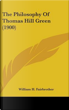 The Philosophy of Thomas Hill Green (1900) by William H. Fairbrother