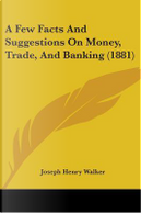 A Few Facts and Suggestions on Money, Trade, and Banking (1881) by Joseph Henry Walker
