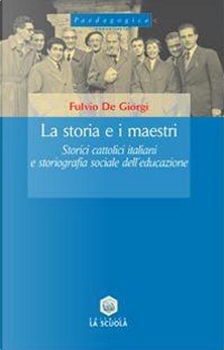 La storia e i maestri. Storici cattolici italiani e storiografia sociale dell'educazione by Fulvio De Giorgi