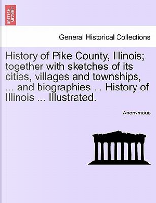 History of Pike County, Illinois; Together with Sketches of Its Cities, Villages and Townships. and Biographies History of Illinois Illust by ANONYMOUS