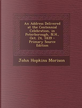 Address Delivered at the Centennial Celebration, in Peterborough, N.H, Oct. 24, 1839 by John Hopkins Morison