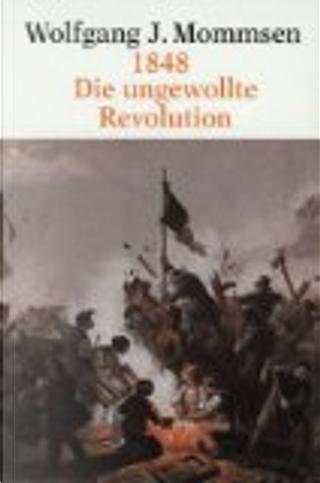 1848. Die ungewollte Revolution. by Wolfgang J. Mommsen