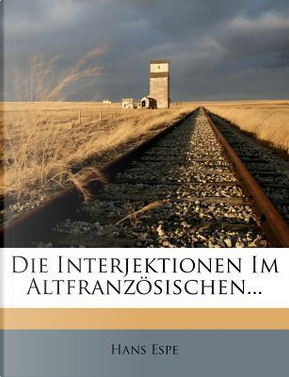 Die Interjektionen Im Altfranzosischen. by Hans Espe