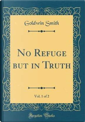 No Refuge but in Truth, Vol. 1 of 2 (Classic Reprint) by Goldwin Smith