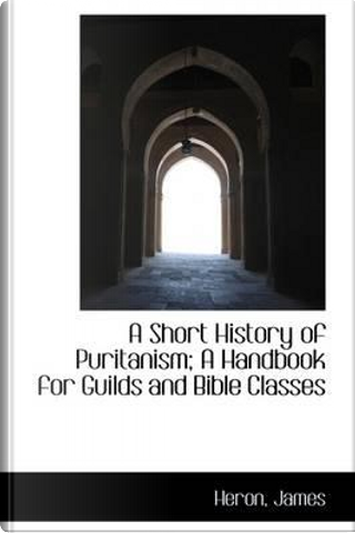 A Short History of Puritanism by James Heron