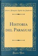 Historia del Paraguay (Classic Reprint) by Pierre-François-Xavier De Charlevoix