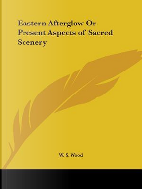 Eastern Afterglow or Present Aspects of Sacred Scenery, 1880 by W. S. Wood