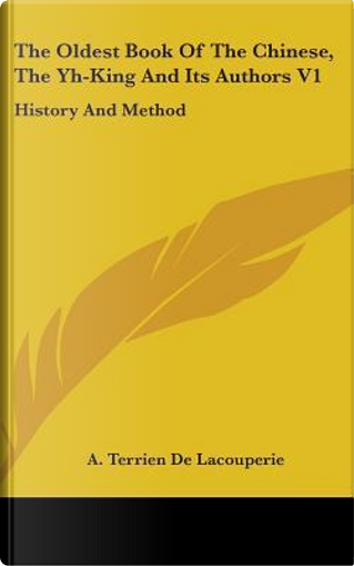 The Oldest Book of the Chinese, the Yh-King and Its Authors V1 by A. Terrien De Lacouperie