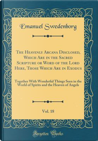 The Heavenly Arcana Disclosed, Which Are in the Sacred Scripture or Word of the Lord Here, Those Which Are in Exodus, Vol. 18 by Emanuel Swedenborg