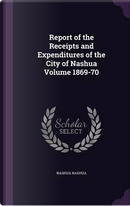 Report of the Receipts and Expenditures of the City of Nashua Volume 1869-70 by Nashua Nashua