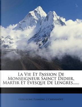 La Vie Et Passion de Monseigneur Sainct Didier, Martir Et Evesque de Lengres. by Guillaume Flameng