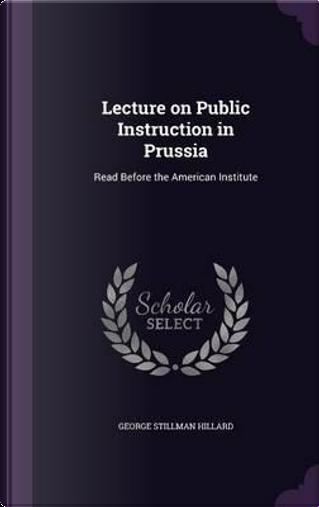 Lecture on Public Instruction in Prussia by George Stillman Hillard