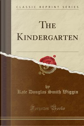 The Kindergarten (Classic Reprint) by Kate Douglas Smith Wiggin