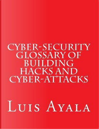 Cyber-security Glossary of Building Hacks and Cyber-attacks by Luis Ayala