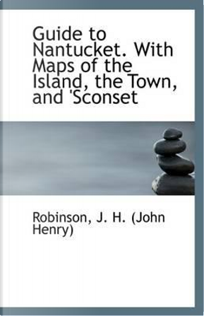 Guide to Nantucket. with Maps of the Island, the Town, and 'Sconset by Robinson J. H. (John Henry)