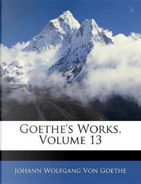 Goethe's Works, Volume 13 by Johann Wolfgang Von Goethe