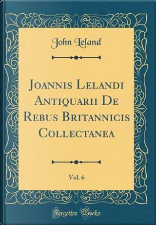 Joannis Lelandi Antiquarii De Rebus Britannicis Collectanea, Vol. 6 (Classic Reprint) by John Leland