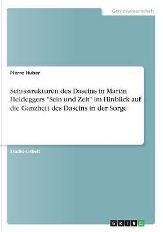 """Seinsstrukturen des Daseins in Martin Heideggers """"Sein und Zeit"""" im Hinblick auf die Ganzheit des Daseins in der Sorge by Pierre Huber"""