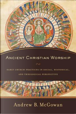Ancient Christian Worship by Andrew B. Mcgowan