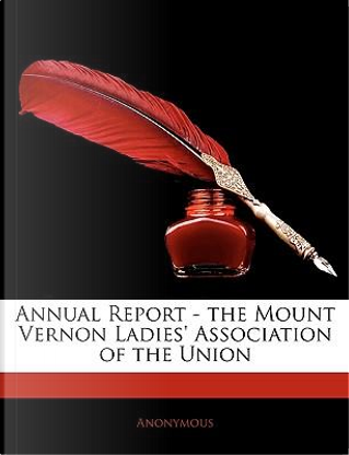 Annual Report - The Mount Vernon Ladies' Association of the Union by ANONYMOUS
