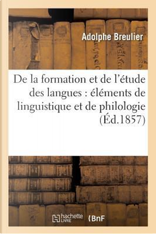 De la Formation et de l'Etude des Langues Elements de Linguistique et de Philologie by Breulier-a