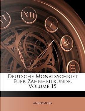 Deutsche Monatsschrift für Zahnheilkunde, Fünfzehnter Band by ANONYMOUS