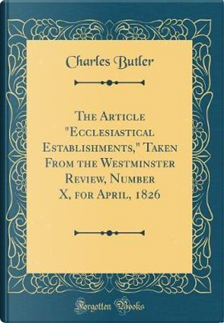 The Article Ecclesiastical Establishments, Taken From the Westminster Review, Number X, for April, 1826 (Classic Reprint) by Charles Butler