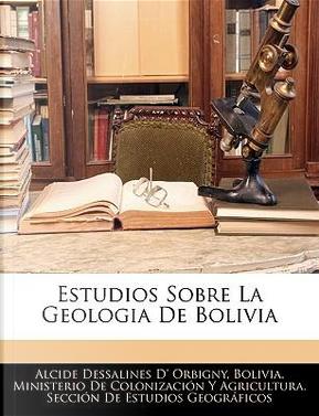 Estudios Sobre La Geologia de Bolivia by Alcide Dessalines D' Orbigny