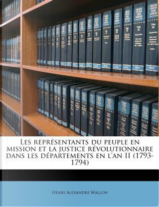 Les Representants Du Peuple En Mission Et La Justice Revolutionnaire Dans Les Departements En L'An II (1793-1794) by Henri Alexandre Wallon