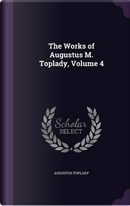 The Works of Augustus M. Toplady Volume 4 by Augustus Toplady