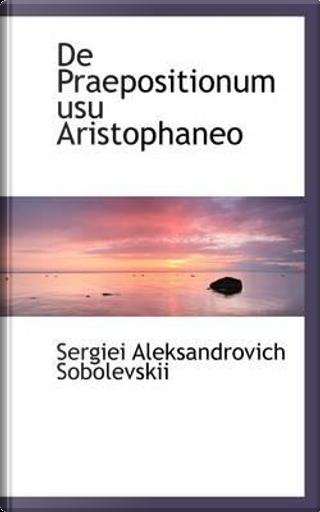 De Praepositionum Usu Aristophaneo by Sergiei Aleksandrovich Sobolevskii