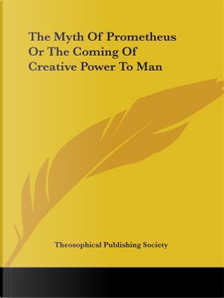 The Myth of Prometheus or the Coming of Creative Power to Man by Theosophical Publishing Society