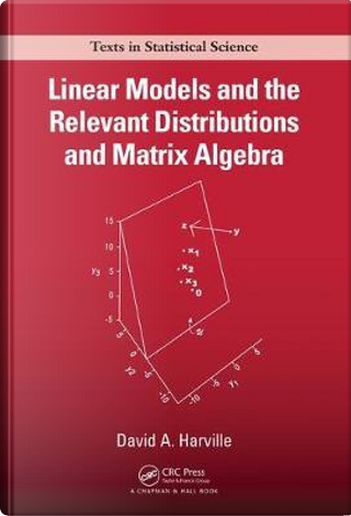 Linear Models and the Relevant Distributions and Matrix Algebra by David A. Harville